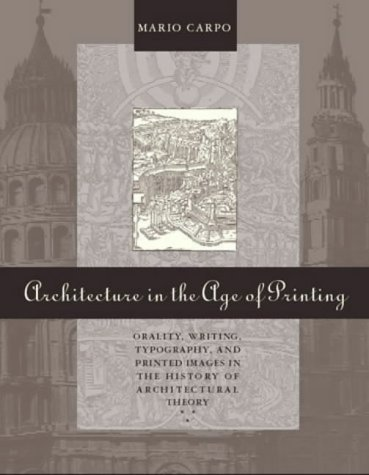 Architecture in the Age of Printing: Orality, Writing, Typography and Printed Images in the History of Architectural Theory