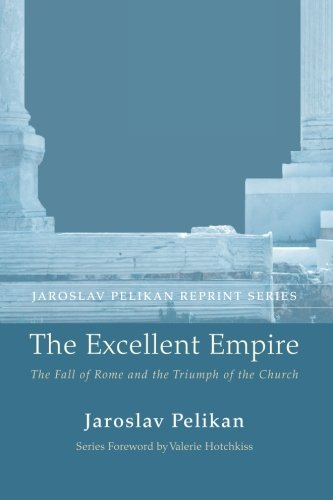 The Excellent Empire: The Fall of Rome and the Triumph of the Church (Jaroslav Pelikan Reprint)