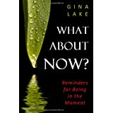 What About Now?: Reminders for Being in the Moment ~ Gina Lake