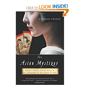 The Asian Mystique: Dragon Ladies, Geisha Girls, and Our Fantasies of the Exotic Orient Sheridan Prasso