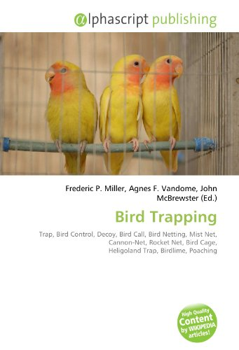 Bird Trapping: Trap, Bird Control, Decoy, Bird Call, Bird Netting, Mist Net, Cannon-Net, Rocket Net, Bird Cage, Heligoland Trap, Birdlime, Poaching