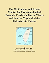 The 2013 Import and Export Market for Electromechanical Domestic Food Grinders or Mixers and Fruit or Vegetable Juice Extractors in Taiwan