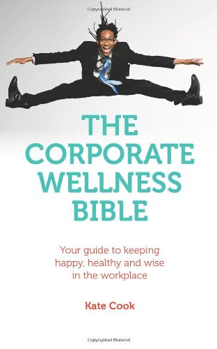 The Corporate Wellness Bible: Your Guide To Keeping Happy, Healthy And Wise In The Workplace
