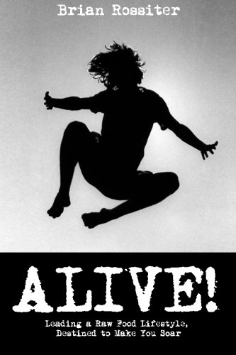 Alive!: Leading a Raw Food Lifestyle, Destined to Make You Soar