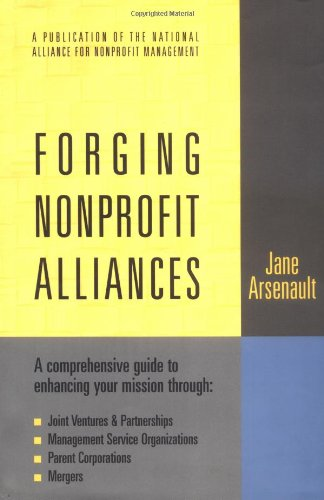 Forging Nonprofit Alliances: A Comprehensive Guide to Enhancing Your Mission Through Joint Ventures & Partnerships, Management Service Organizations, Parent Corporations, and Mergers