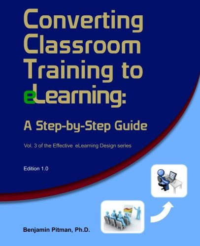 Converting Classroom Training to eLearning: A Step-by-Step Guide for When You Get Stuck with It (Effective E-learning Design) (Volume 3) PDF