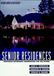 Senior Residences: Designing Retirement Communities for the Future (Wiley Series in Healthcare and Senior Living Design) 1st (first) Edition by Harrigan, John E., Raiser, Jennifer M., Raiser, Phillip H. published by Wiley (1998) by Wiley