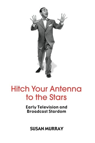 Hitch Your Antenna to the Stars: Early Television and Broadcast Stardom