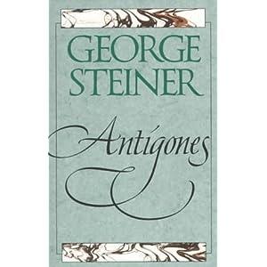 George Steiner's Antigones: How the Antigone Legend Has Endured in Western Literature, Art, and Thought