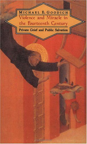 Violence and Miracle in the Fourteenth Century: Private Grief and Public Salvation, Michael E. Goodich