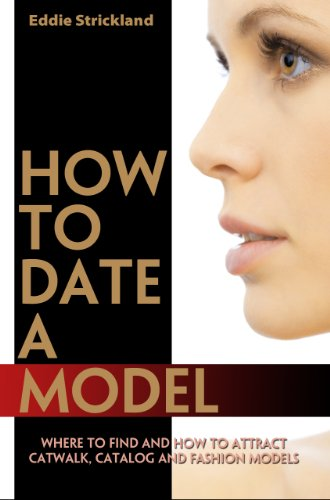 How To Date A Model - Where To Find And How To Attract Catwalk, Catalog And Fashion Models