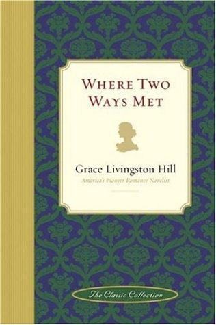 Where Two Ways Met : Americas Pioneer Romance Novelist, GRACE LIVINGSTON HILL