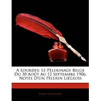 A Lourdes: Le Pèlerinage Belge Du 30 Août Au 12 Septembre 1906. Notes D'Un Pèlerin Liégeois (French Edition)