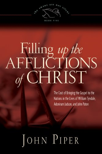 Filling Up the Afflictions of Christ: The Cost of Bringing the Gospel to the Nations in the Lives of William Tyndale, Adoniram Judson, and John Paton (The Swans Are Not Silent) PDF
