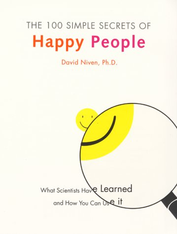The 100 Simple Secrets of Happy People: What Scientists Have Learned and How You Can Use It, David Niven