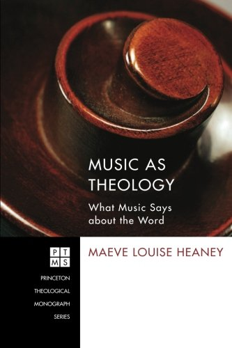 Music as Theology: What Music Says about the Word (Princeton Theological Monograph)