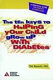 Ten Keys to Helping Your Child Grow up with Diabetes Tim Wysocki
