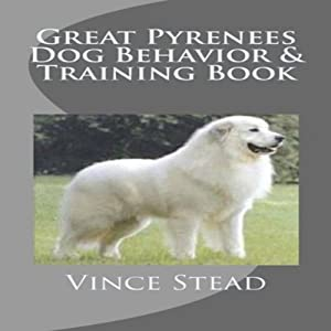 Great Pyrenees Dog Behavior & Training Book | [Vince Stead]