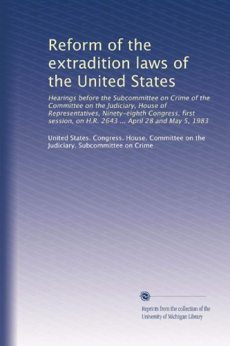 Reform of the extradition laws of the United States: Hearings before the Subcommittee on Crime of the Committee on the Judiciary, House of ... on H.R. 2643 ... April 28 and May 5, 1983 PDF