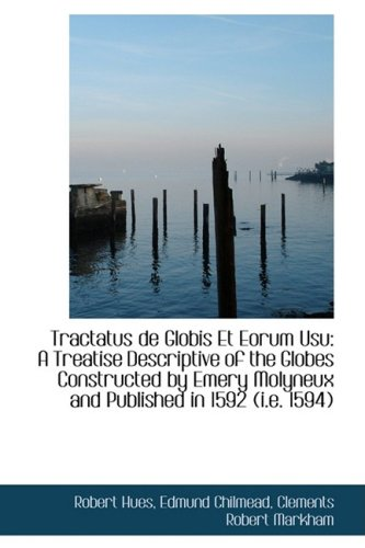 Tractatus de Globis Et Eorum Usu: A Treatise Descriptive of the Globes Constructed by Emery Molyneux