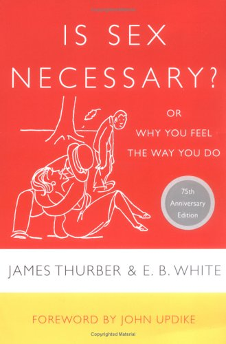 Is Sex Necessary?: Or Why You Feel the Way You Do: James Thurber, E. B. White, John Updike: 9780060733148: Amazon.com: Books