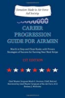 Career Progression Guide for Airmen: March in Step and Close Ranks with Proven Strategies of Success for Earning Your Next Stripe 1st Edition
