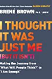 "I Thought It Was Just Me (but it isnt): Making the Journey from ""What Will People Think?"" to ""I Am Enough"""