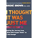 "I Thought It Was Just Me (but it isn't): Making the Journey from ""What Will People Think?"" to ""I Am Enough"" ~ Bren� Brown"