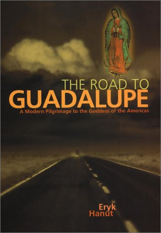 Road to Guadalupe: A Modern Pilgrimage to the Virgin of the Americas