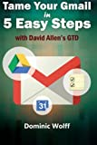 Tame Your Gmail in 5 Easy Steps with David Allen s GTD: 5-Steps to Organize Your Mail, Improve Productivity and Get Things Done Using Gmail, Google Drive, Google Tasks and Google Calendar