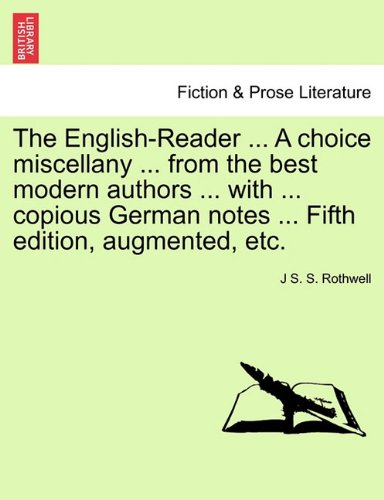 The English-Reader ... A choice miscellany ... from the best modern authors ... with ... copious German notes ... Fifth edition, augmented, etc.