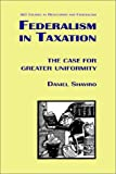 Federalism in Taxation: The Case for Greater Uniformity (Aei Studies in Regulation and Federalism) (0844738220) by Shaviro, Daniel N.