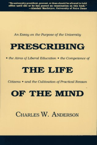 Prescribing the Life of the Mind: An Essay on the Purpose of the University, the Aims of Liberal Education, the Competen