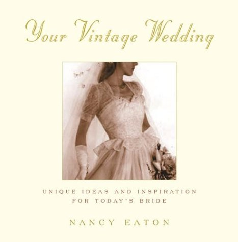 Your Vintage Wedding: Unique Ideas and Inspiration for Today's Bride, Nancy Eaton
