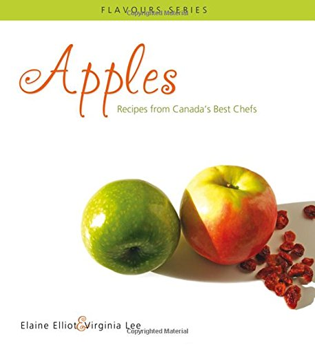 Apples: Recipes from Canada's Best Chefs (Flavours Cookbook) by Elaine Elliot, Virginia Lee