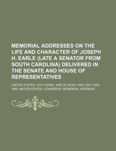 Memorial Addresses on the Life and Character of Joseph H. Earle (Late a Senator From South Carolina) Delivered in the Senate and House of Representatives