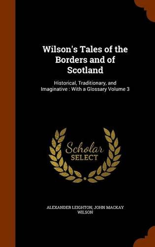 Wilson's Tales of the Borders and of Scotland: Historical, Traditionary, and Imaginative : With a Glossary Volume 3