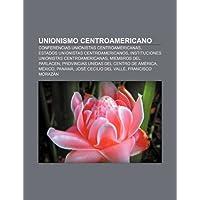 Unionismo Centroamericano: Conferencias Unionistas Centroamericanas, Estados Unionistas Centroamericanos: Conferencias...
