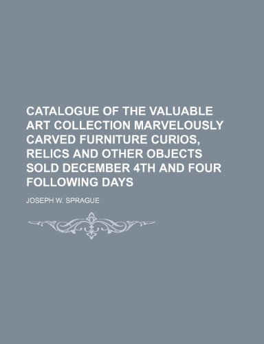 Catalogue of the Valuable Art Collection Marvelously Carved Furniture Curios, Relics and Other Objects Sold December 4th and Four Following Days