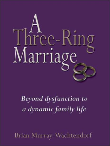 A Three Ring Marriage : Beyond Dysfunction to a Dynamic Family Life