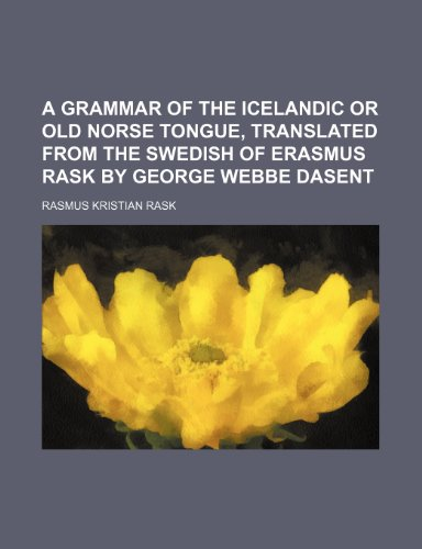 A Grammar of the Icelandic or Old Norse Tongue, translated from the Swedish of Erasmus Rask by George Webbe Dasent