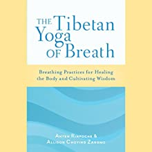 The Tibetan Yoga of Breath: Breathing Practices for Healing the Body and Cultivating Wisdom Audiobook by Anyen Rinpoche, Allison Choying Zangmo Narrated by Paul Ansdell
