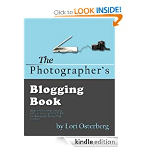 The Photographer's Blogging Book: The Easy Way To Build Your Blog and Start Attracting Traffic To Fill Your Photography Business With Customers Lori Osterberg