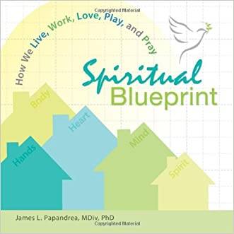 Spiritual Blueprint: How We Live, Work, Love, Play, and Pray written by James L. Papandrea
