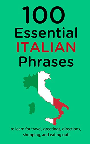 100 Essential Italian Phrases: Learn Italian For Travel, Greetings, Directions, Shopping, And Eating Out!