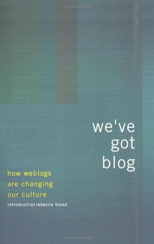 We've Got Blog: How Weblogs Are Changing Our Culture
