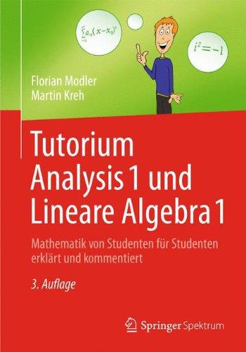 Tutorium Analysis 1 und Lineare Algebra 1: Mathematik von Studenten für Studenten erklärt und kommentiert (German Edition), by F