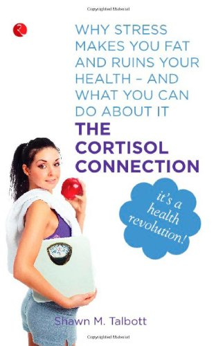 The Cortisol Connection: Why Stress Makes You Fat and Ruins