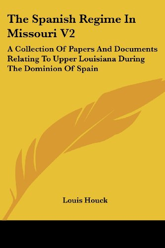 The Spanish Regime in Missouri V2: A Collection of Papers and Documents Relating to Upper Louisiana During the Dominion of Spain