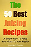 The 50 Best Juice Recipes: A Simple Way To Raise Your Glass To Your Health